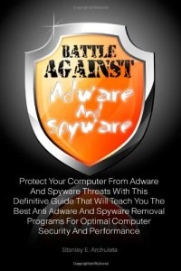 Battle Against Adware And Spyware: Protect Your Computer From Adware And Spyware Threats With This Definitive Guide That Will Teach You The Best Anti … For Optimal Computer Security And Performance