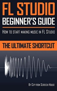 FL STUDIO BEGINNER'S GUIDE: How to Start Making Music in FL Studio – The Ultimate Shortcut (English Edition)