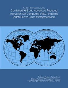 The 2021-2026 World Outlook for Combined X86 and Advanced Reduced Instruction Set Computing (RISC) Machine (ARM) Server-Class Microprocessors