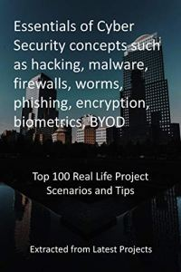 Essentials of Cyber Security concepts such as hacking, malware, firewalls, worms, phishing, encryption, biometrics, BYOD: Top 100 Real Life Project Scenarios … from Latest Projects (English Edition)