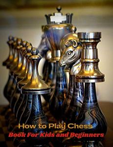 How to Play Chess Book For Kids and Beginners: The Ultimate Step-By-Step Guide On How To Play Chess. Know The Rules And Use Simple Strategies To Win Every Single Game (English Edition)