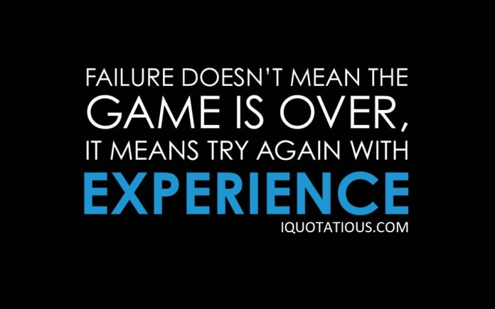 Failure doesn't mean the game is over. It means try again with experience.