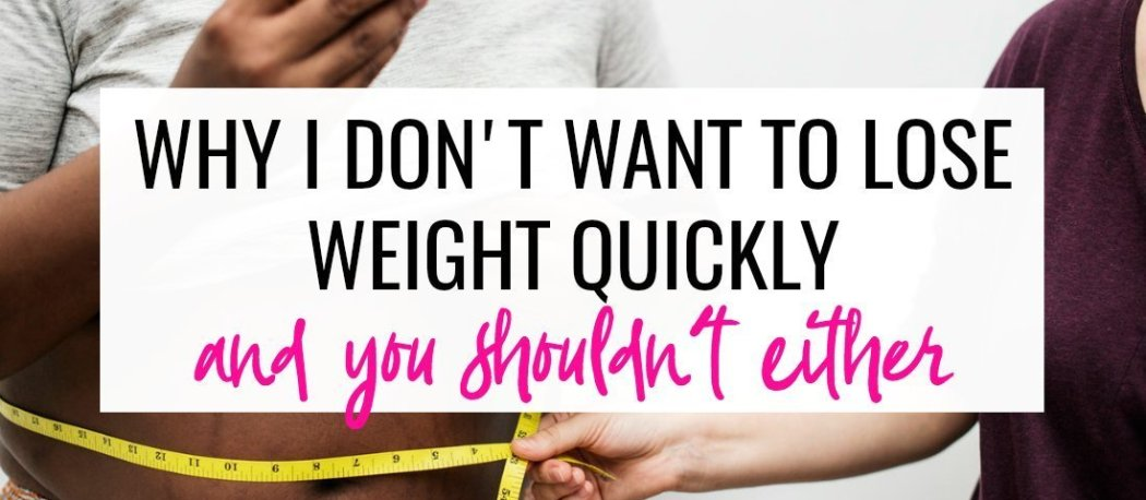 Why I don't want to lose weight quickly and why you shouldn't either