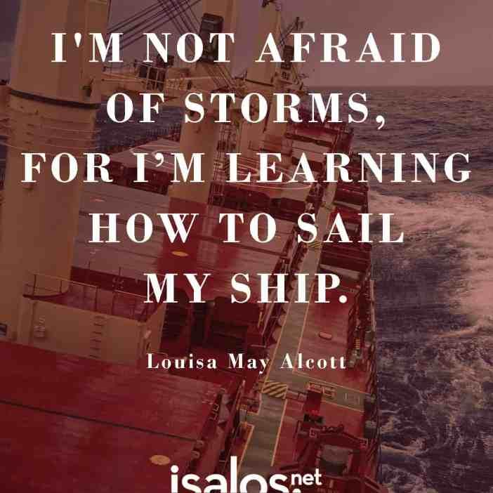 Δεν φοβάμαι την καταιγίδα, επειδή έχω μάθει να κυβερνώ καλά το πλοίο μου… Louisa May Alcott