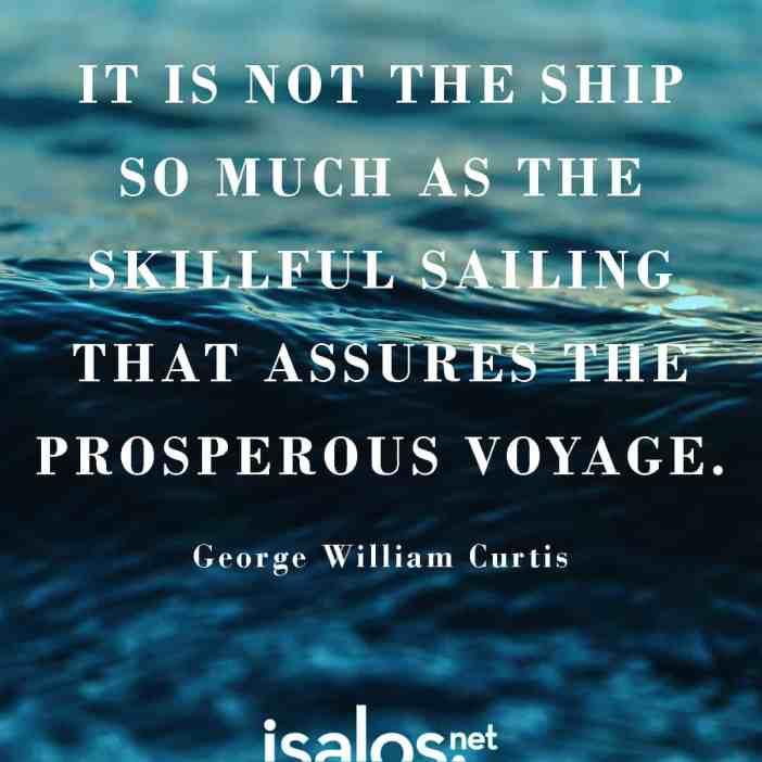 Δεν είναι τόσο το σκαρί, όσο η επιδεξιότητα στο χειρισμό του που εξασφαλίζει το ασφαλές ταξίδι… George William Curtis