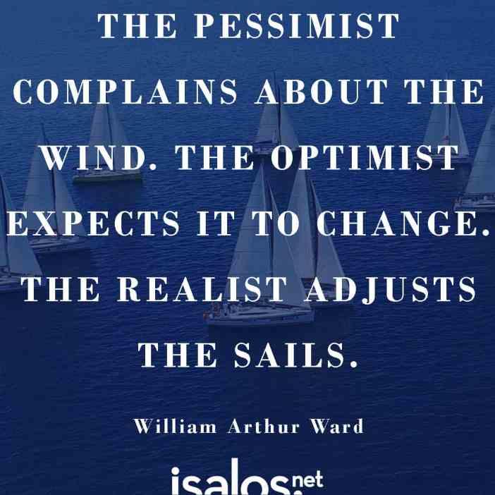 Ο απαισιόδοξος παραπονιέται για τον άνεμο. Ο αισιόδοξος περιμένει να αλλάξει. Ο ρεαλιστής ανοίγει τα πανιά… William Arthur Ward