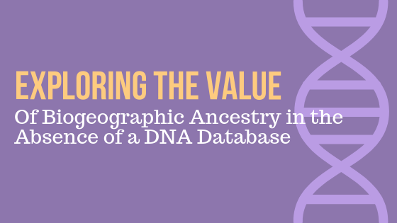 Exploring the Value of Biogeographic Ancestry in the Absence of a DNA Database