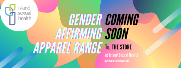 "Pastel rainbow illustration with island sexual health logo in top left corner and the caption ""gender affirming apparel range coming soon to the store at Island Sexual Health"""