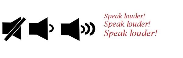 Speak louder!