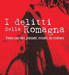 I delitti della Romagna. Trenta casi veri, presunti, irrisolti, da risolvere di Andrea Rossini. Editore NFC