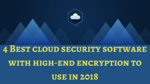 4 Best Cloud Security Software With High-End Encryption to Use in 2018