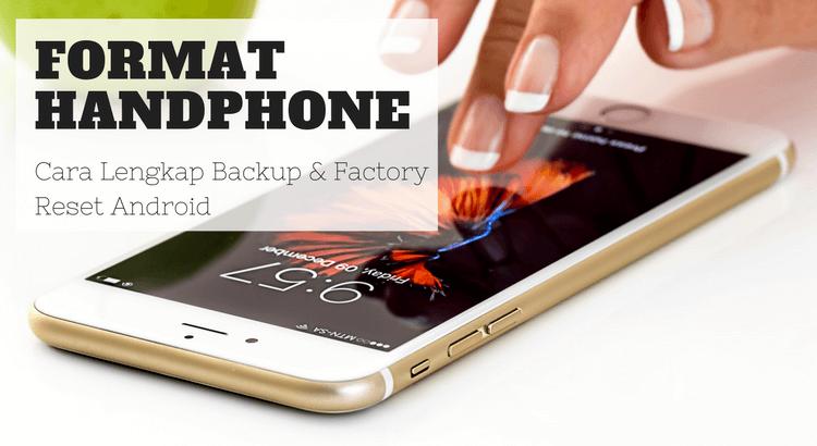 Format Handphone: Cara Lengkap Backup & Factory Reset Android
