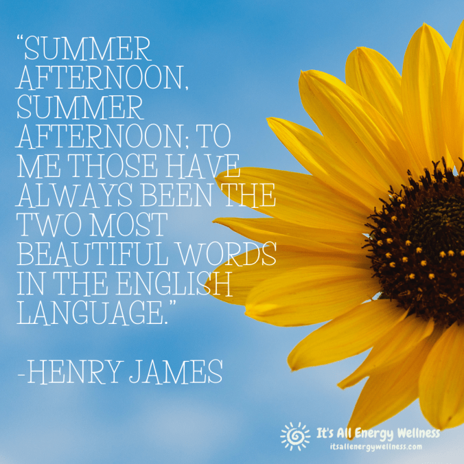 "Summer afternoon, summer afternoon- to me those have always been the two most beautiful words in the English language."" —Henry James"