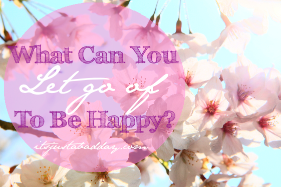 What Can You Let Go Of To Be Happy?