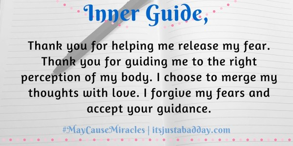Inner Guide, Thank you for helping me release my fear.  Thank you for guiding me to the right perception of my body. I choose to merge my thoughts with love. I forgive my fears and accept your guidance. | #MayCauseMiracles itsjustabadday.com