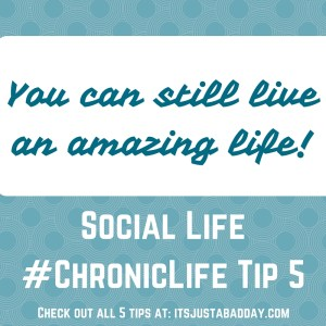 Social Life #ChronicLife Tip 5 YOU CAN STILL LIVE AN AMAZING LIFE!