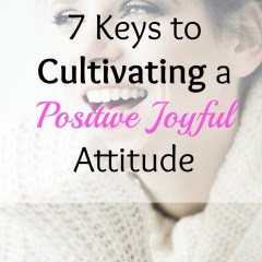 7 Keys to Cultivating a Positive Joyful Attitude