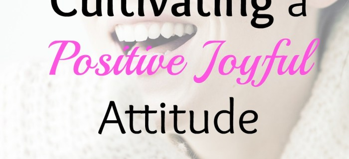 7 Keys to Cultivating a Positive Joyful Attitude