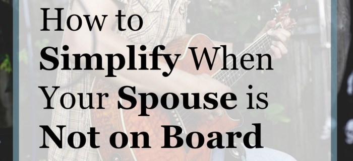 How to Simplify When Your Spouse is Not on Board