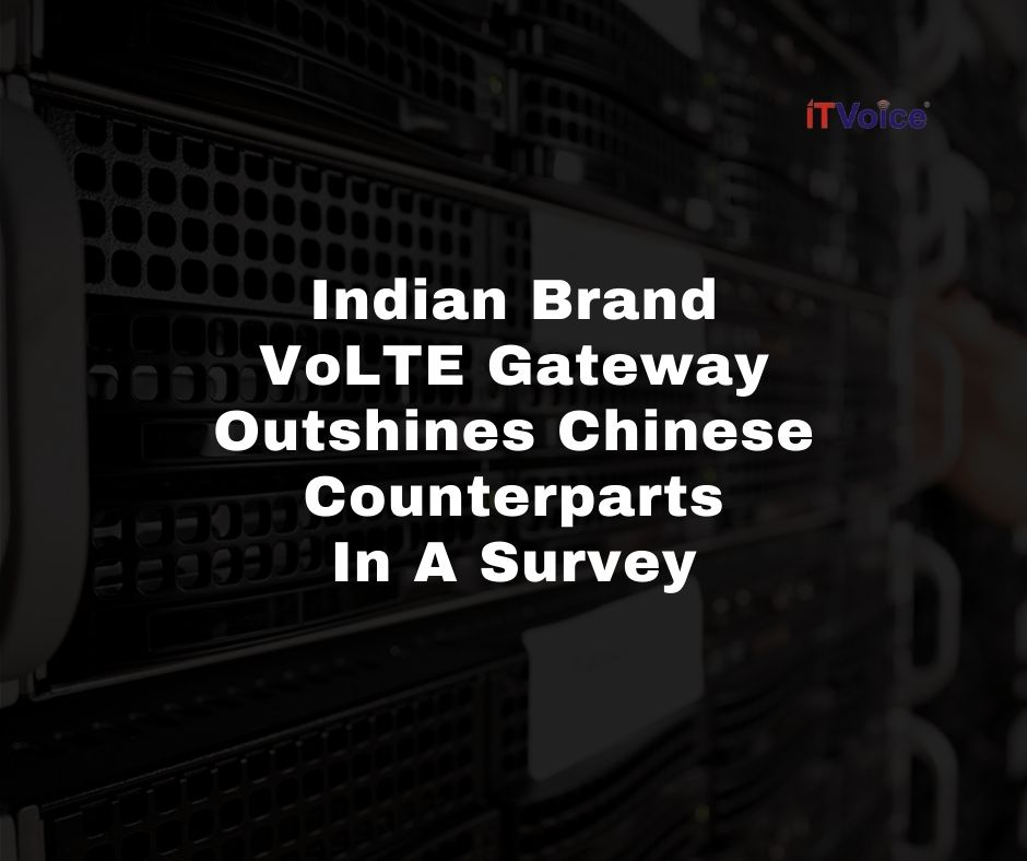 Indian Brand VoLTE Gateway Outshines Chinese Counterparts In A Survey