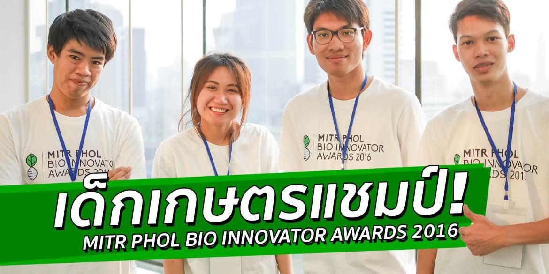 สัมภาษณ์ 3 ไอเดีย นวัตกรรมเด็กไทยไม่ธรรมดา! ใน Mitr Phol Bio Innovator Awards 2016 นวัตกรรมจากพืชเศรษฐกิจไทย 12 - Award