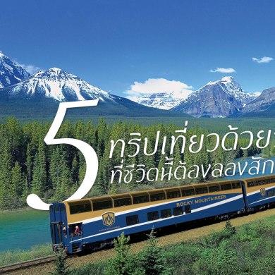 5 Best Train Trip ทริปรถไฟที่ชีวิตนี้ต้องลองสักครั้ง..อาจกลายเป็นทริปที่ดีที่สุด 17 - train