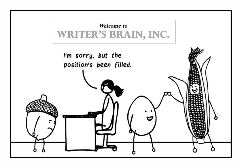 "Single-frame cartoon. A lady sits at a desk at a company called ""Writer's Brain, Inc."" and says to a sad-looking acorn, ""I'm sorry, but the position's been filled."" Behind her, high-fiving, are an egg and a cob of corn."