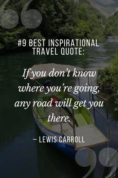 "Collection of Best Inspirational Travel Quotes. 9. ""If you don't know where you're going, any road will get you there."" – Lewis Carroll"
