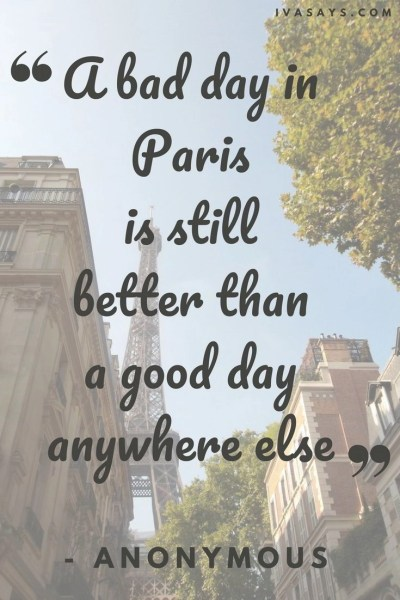 "Collections of Short Travel Quotes. 58. ""A bad day in Paris is still better than a good day anywhere else."" – Anonymous"