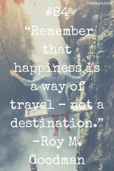 """Collection of Travel Quotes by Public and Political Figures. 84.""""Remember that happiness is a way of travel – not a destination."""" -Roy M. Goodman"""