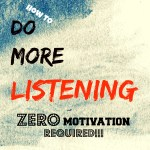 How To Do More Listening – Zero Motivation Required!
