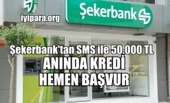 Şekerbank'tan SMS ile 50.000 TL Anında Kredi