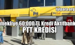 Emekliye 60.000 TL Kredi Aktifbank'ta (PTT Kredisi)