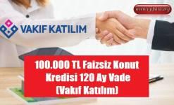 100.000 TL Faizsiz Konut Kredisi 120 Ay Vade (Vakıf Katılım)