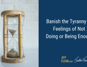 Banish the Tyranny of Feelings of Not Doing or Being Enough