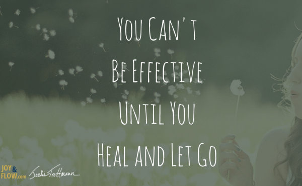 You Can't Be Effective Until You Heal and Let Go