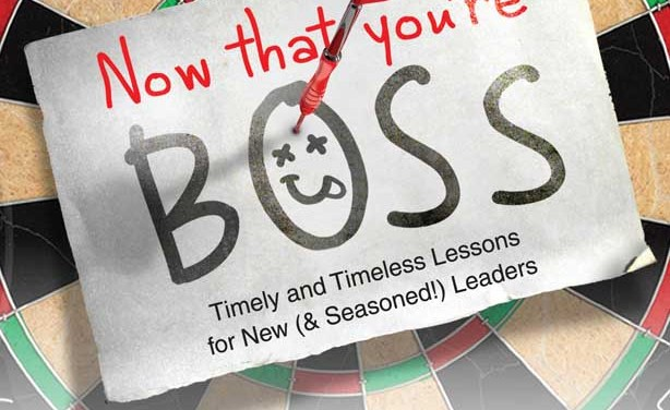 BOOK REVIEW: Now That You're Boss, Timely and Timeless Lessons for New (& Seasoned) Leaders