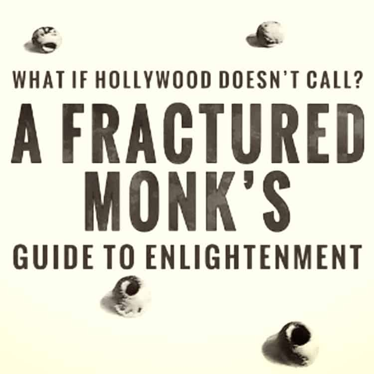What if Hollywood Doesn't Call? A Fractured Monk's Guide To Enlightenment