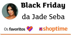 Black Friday 2019 da Jade Seba com o Shoptime