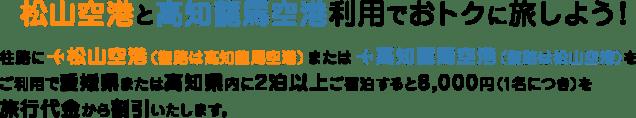 松山空港と高知龍馬空港利用でおトクに旅しよう! 往路に松山空港(復路は高知龍馬空港)または高知龍馬空港(復路は松山空港)をご利用で愛媛県または高知県内に2泊以上ご宿泊すると8,000円(1名につき)を旅行代金から割引いたします。