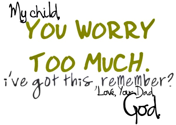 my-child-you-worry-too-much-lve-got-this-remember-love-your-dad-god-joy-quotes