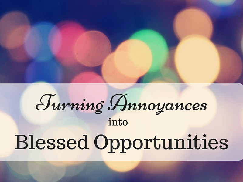 Turning annoyances into blessed opportunities