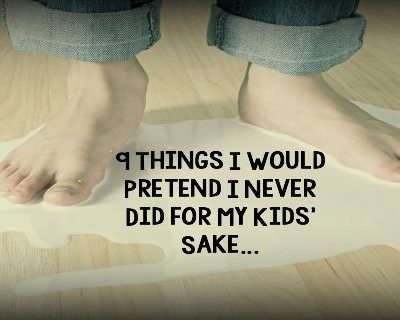 9 Things I Would Pretend I Never Did for My Kids' Sake