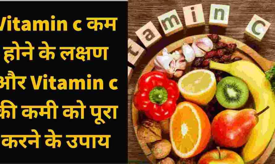 Vitamin c कम होने के लक्षण और Vitamin c की कमी को पूरा करने के उपाय