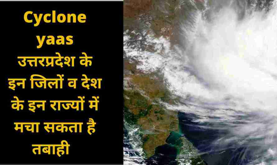 Cyclone yaas उत्तरप्रदेश के इन जिलों व देश के इन राज्यों में मचा सकता है तबाही