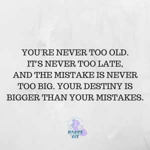 You're never too old. It's never too late, and the mistake is never too big. Your destiny is bigger than your mistakes.