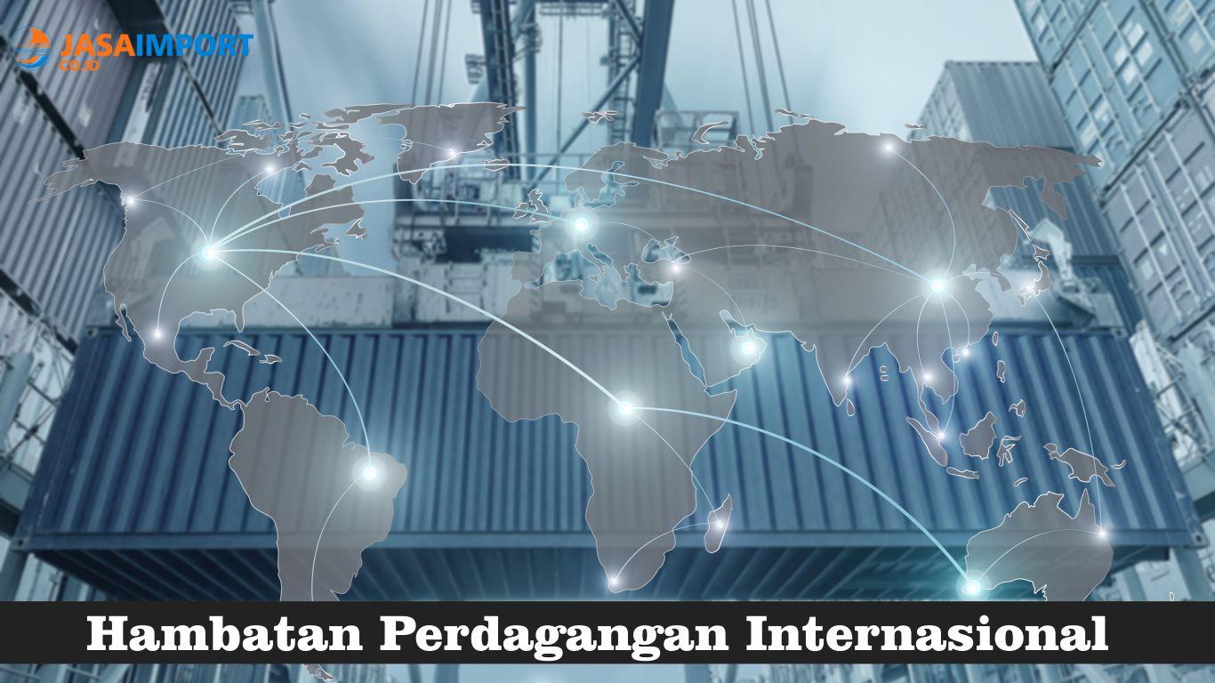 8 Jenis Hambatan Perdagangan Internasional Antar Negara