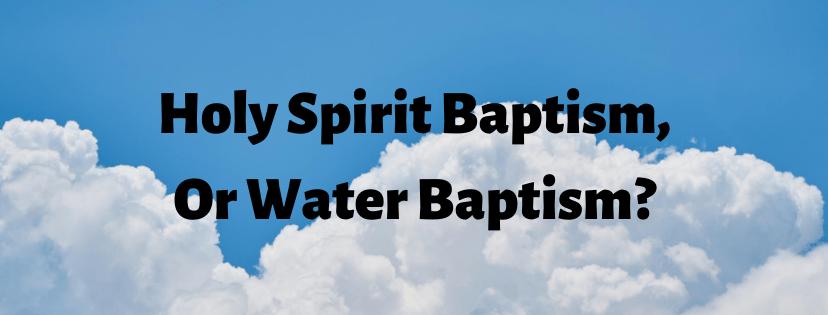 Holy Spirit Baptism, or Water Baptism?
