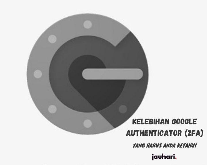 Kelebihan Google Authenticator 2FA Yang Harus Anda Ketahui