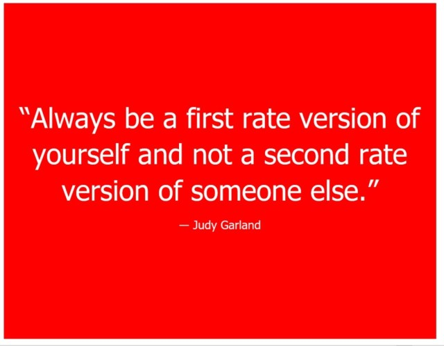 """Always be a first rate version of yourself and not a second rate version of someone else Judy Garland"
